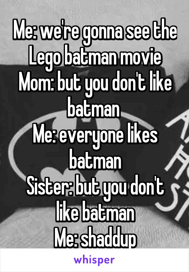 Me: we're gonna see the Lego batman movie Mom: but you don't like batman  Me: everyone likes batman Sister: but you don't like batman Me: shaddup