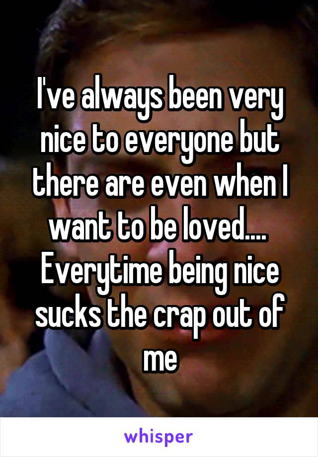 I've always been very nice to everyone but there are even when I want to be loved....  Everytime being nice sucks the crap out of me