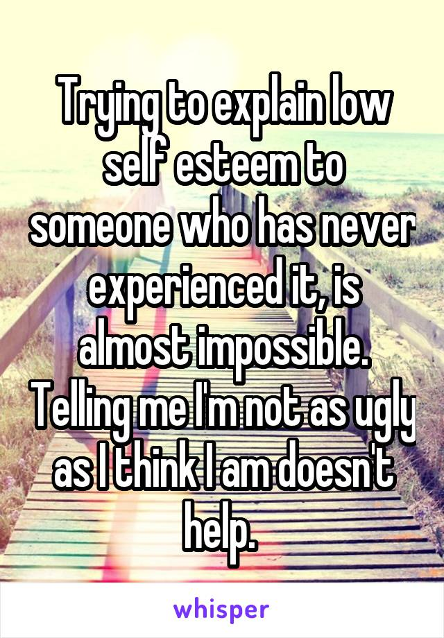 Trying to explain low self esteem to someone who has never experienced it, is almost impossible. Telling me I'm not as ugly as I think I am doesn't help.