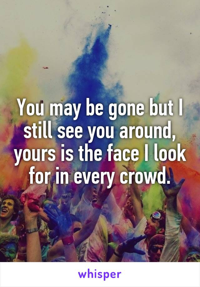 You may be gone but I still see you around, yours is the face I look for in every crowd.