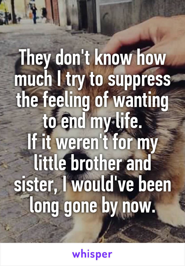 They don't know how much I try to suppress the feeling of wanting to end my life. If it weren't for my little brother and sister, I would've been long gone by now.