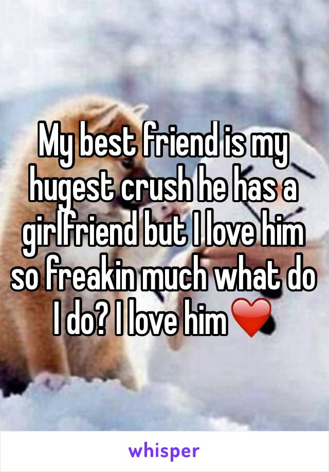 My best friend is my hugest crush he has a girlfriend but I love him so freakin much what do I do? I love him❤️
