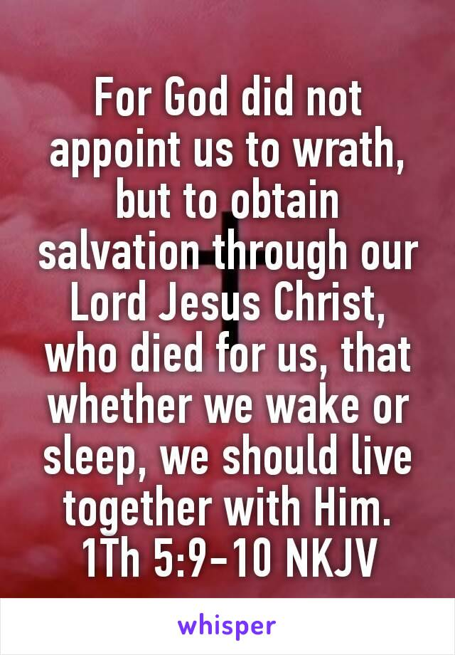 For God did not appoint us to wrath, but to obtain salvation through our Lord Jesus Christ, who died for us, that whether we wake or sleep, we should live together with Him. 1Th 5:9-10 NKJV