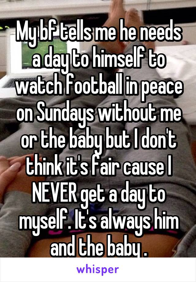 My bf tells me he needs a day to himself to watch football in peace on Sundays without me or the baby but I don't think it's fair cause I NEVER get a day to myself. It's always him and the baby .