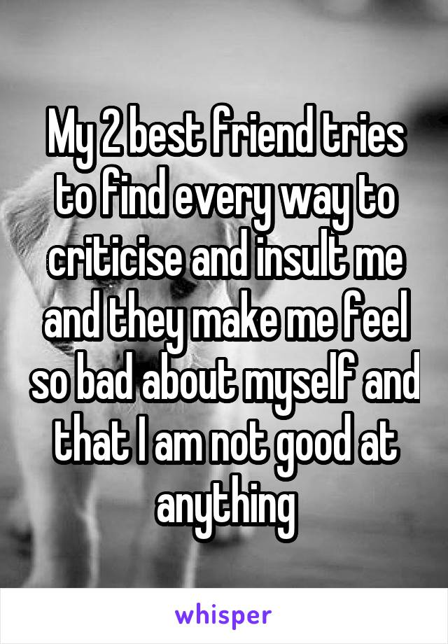 My 2 best friend tries to find every way to criticise and insult me and they make me feel so bad about myself and that I am not good at anything