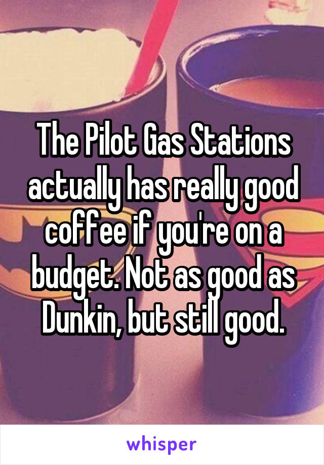 The Pilot Gas Stations actually has really good coffee if you're on a budget. Not as good as Dunkin, but still good.