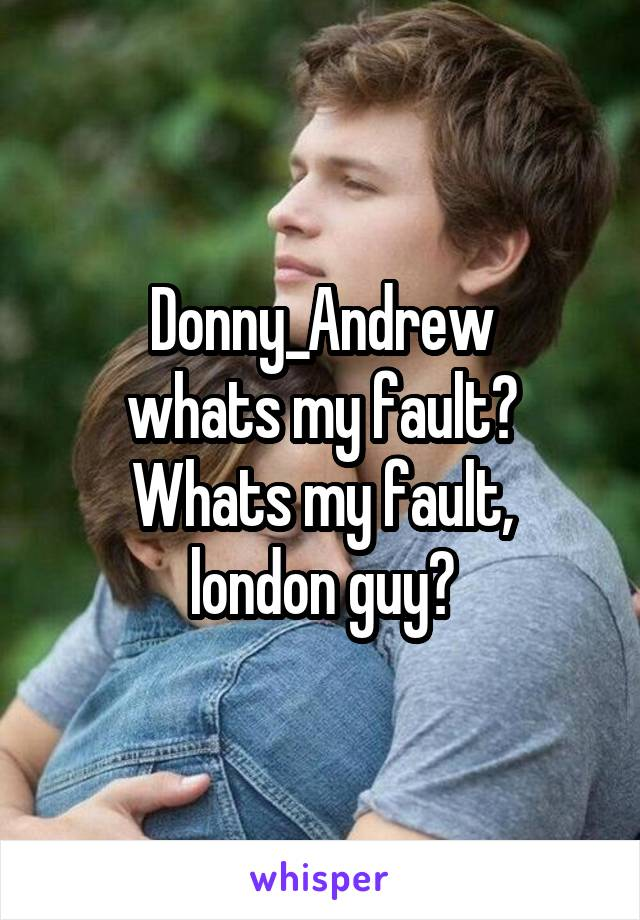 Donny_Andrew whats my fault? Whats my fault, london guy?