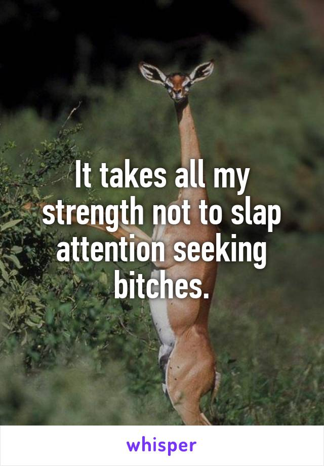It takes all my strength not to slap attention seeking bitches.