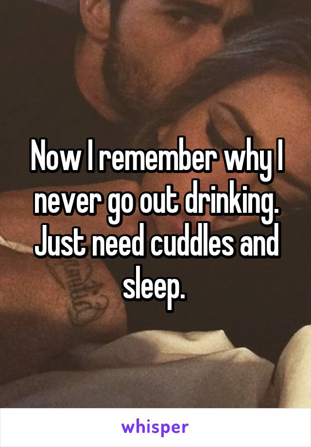 Now I remember why I never go out drinking. Just need cuddles and sleep.