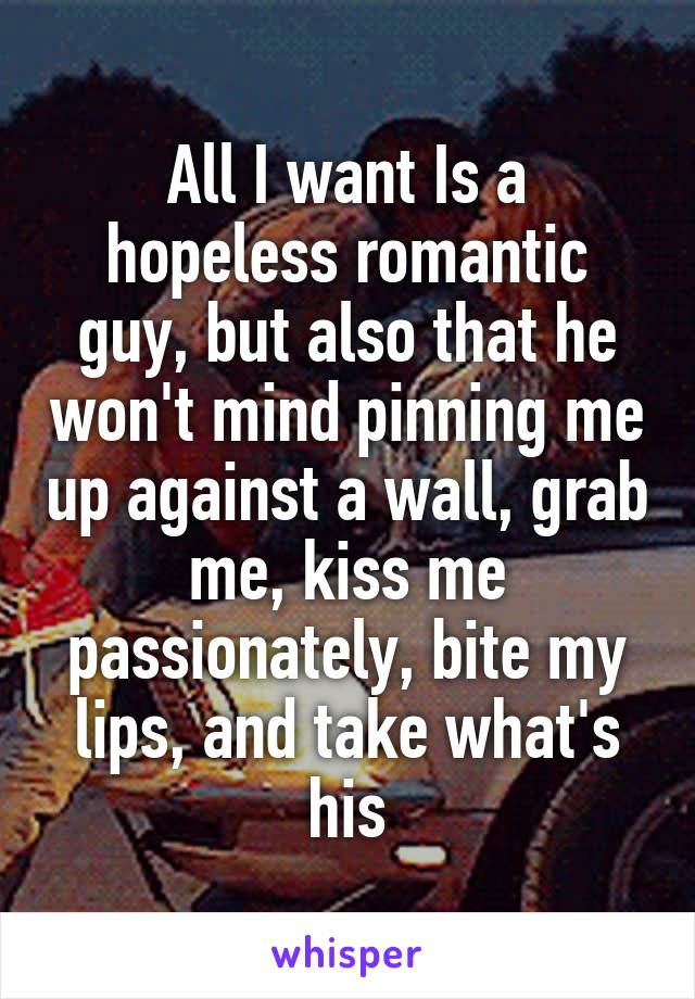 All I want Is a hopeless romantic guy, but also that he won't mind pinning me up against a wall, grab me, kiss me passionately, bite my lips, and take what's his