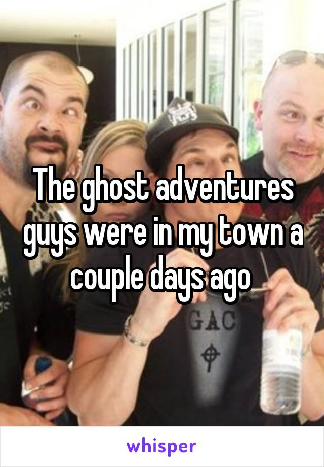 The ghost adventures guys were in my town a couple days ago
