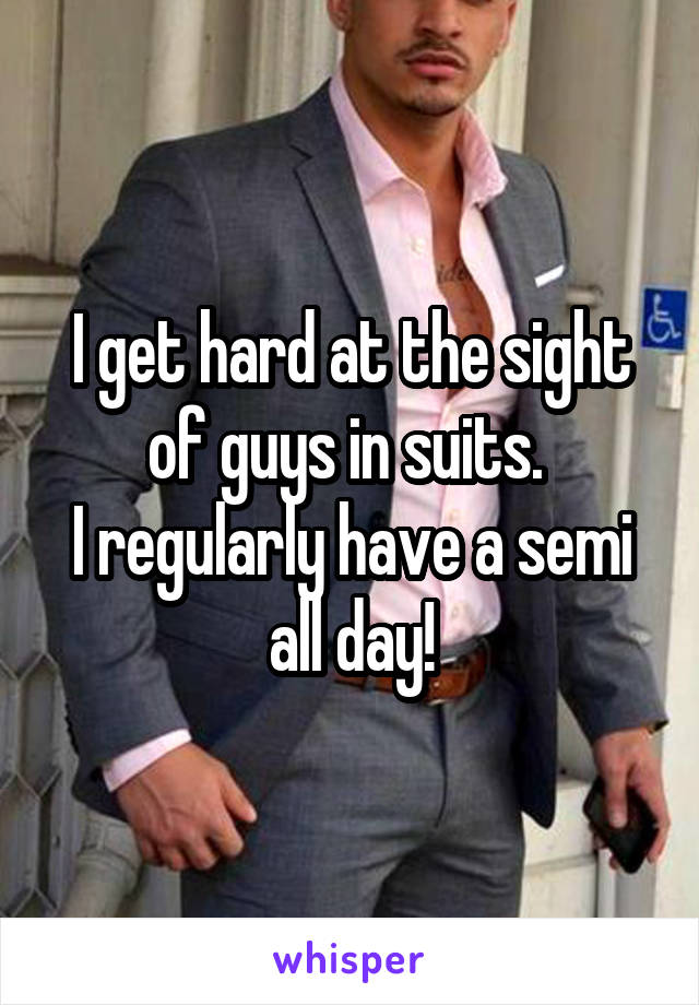 I get hard at the sight of guys in suits.  I regularly have a semi all day!