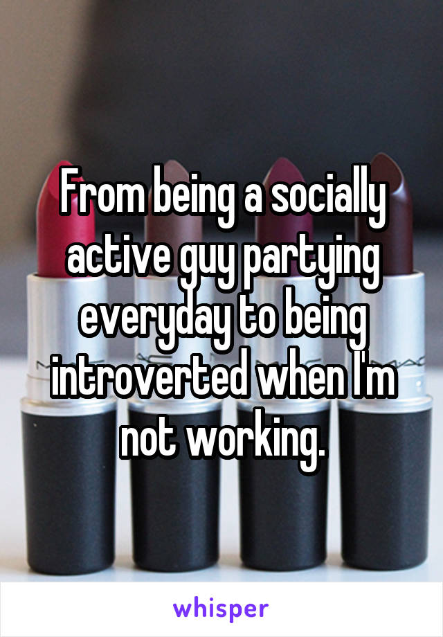 From being a socially active guy partying everyday to being introverted when I'm not working.