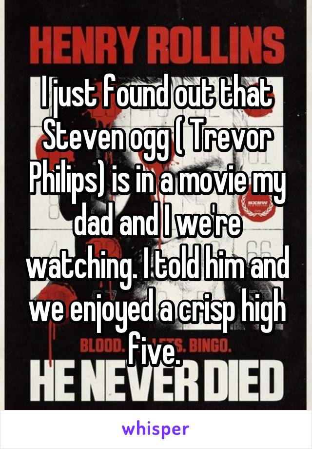 I just found out that Steven ogg ( Trevor Philips) is in a movie my dad and I we're watching. I told him and we enjoyed a crisp high five.