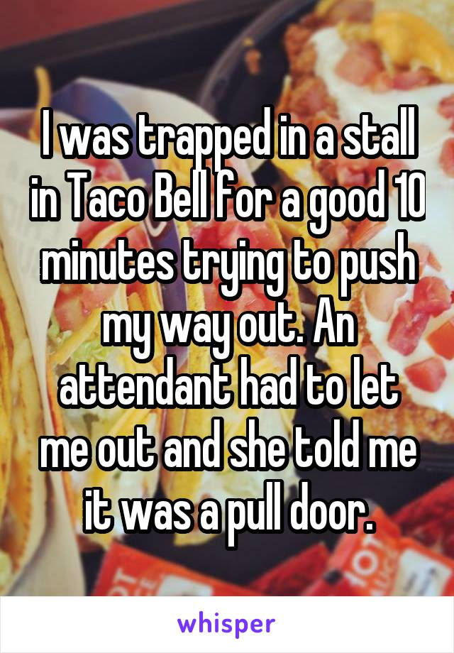 I was trapped in a stall in Taco Bell for a good 10 minutes trying to push my way out. An attendant had to let me out and she told me it was a pull door.