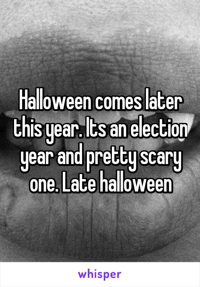 Halloween comes later this year. Its an election year and pretty scary one. Late halloween