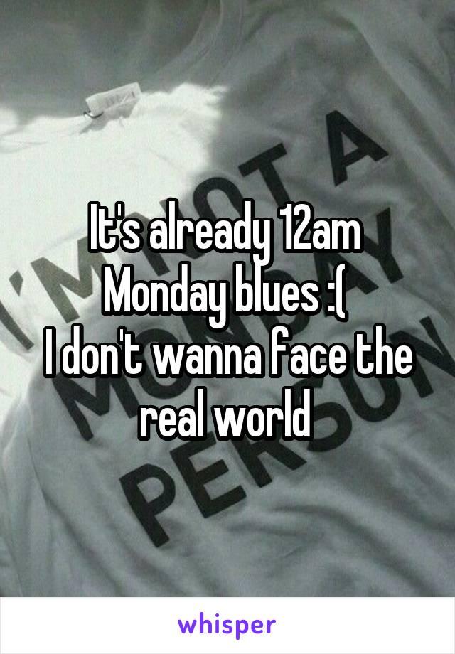 It's already 12am  Monday blues :(  I don't wanna face the real world