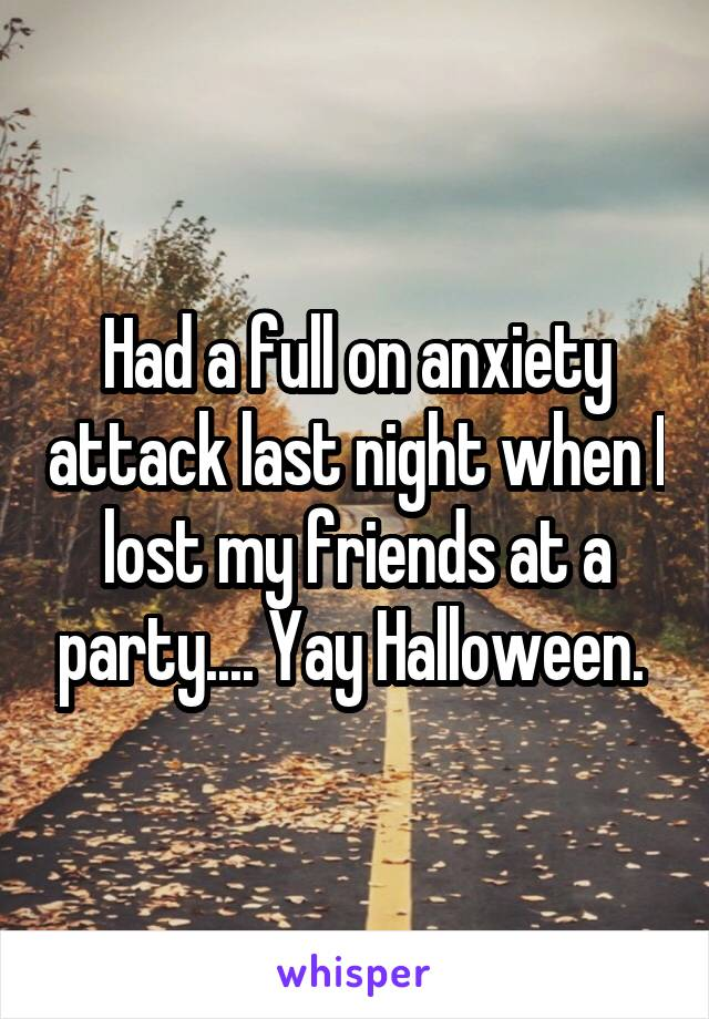 Had a full on anxiety attack last night when I lost my friends at a party.... Yay Halloween.