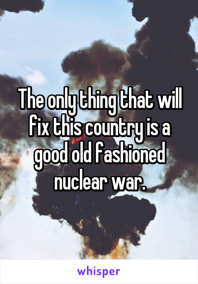 The only thing that will fix this country is a good old fashioned nuclear war.