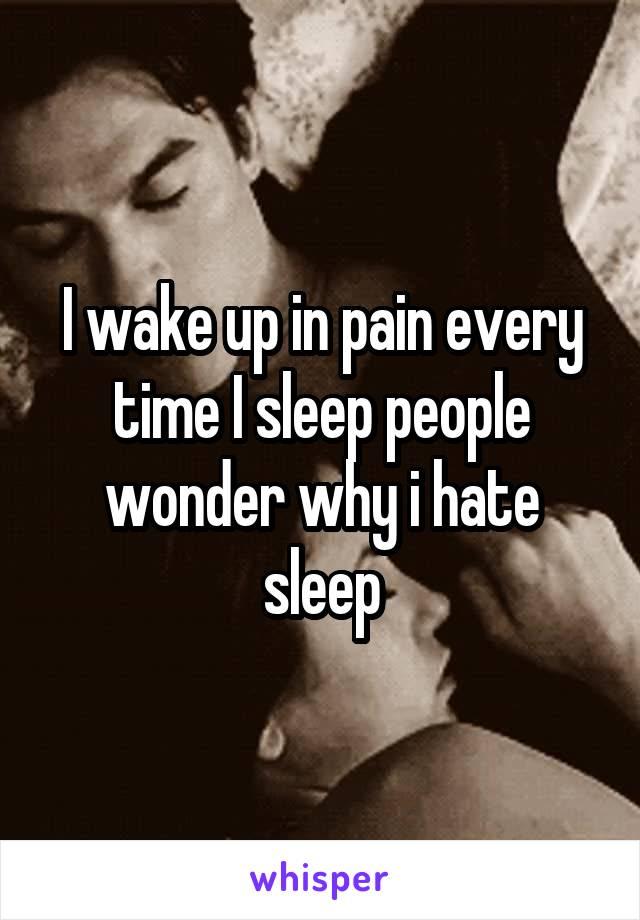 I wake up in pain every time I sleep people wonder why i hate sleep