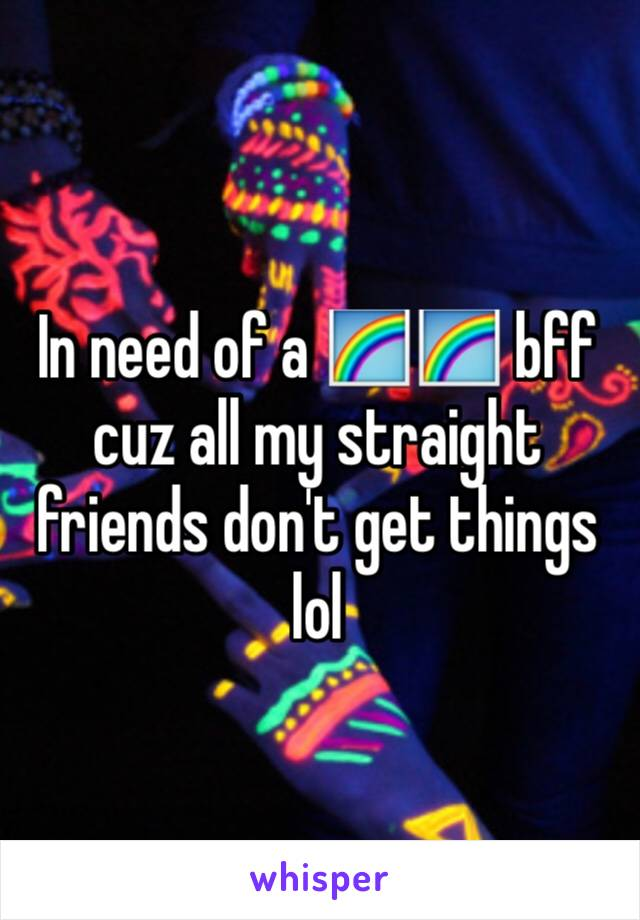 In need of a 🌈🌈 bff cuz all my straight friends don't get things lol