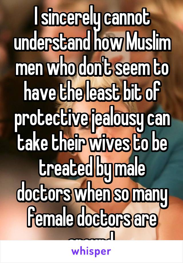I sincerely cannot understand how Muslim men who don't seem to have the least bit of protective jealousy can take their wives to be treated by male doctors when so many female doctors are around.