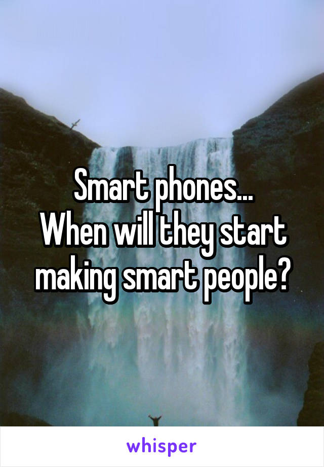 Smart phones... When will they start making smart people?