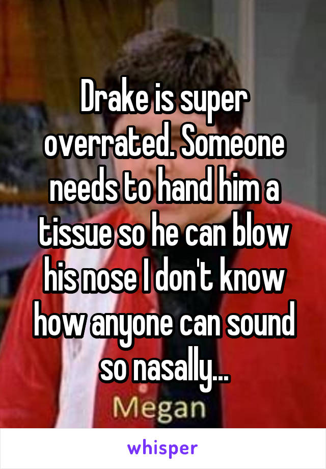 Drake is super overrated. Someone needs to hand him a tissue so he can blow his nose I don't know how anyone can sound so nasally...