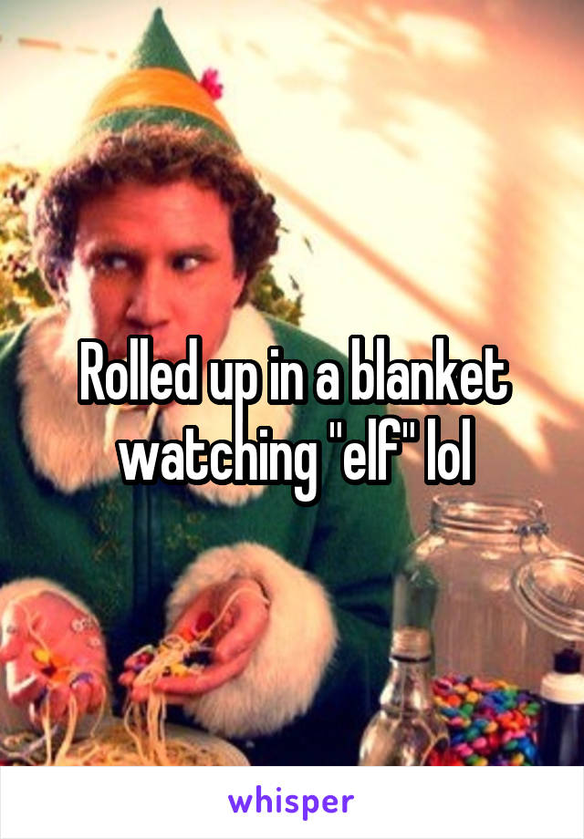 """Rolled up in a blanket watching """"elf"""" lol"""