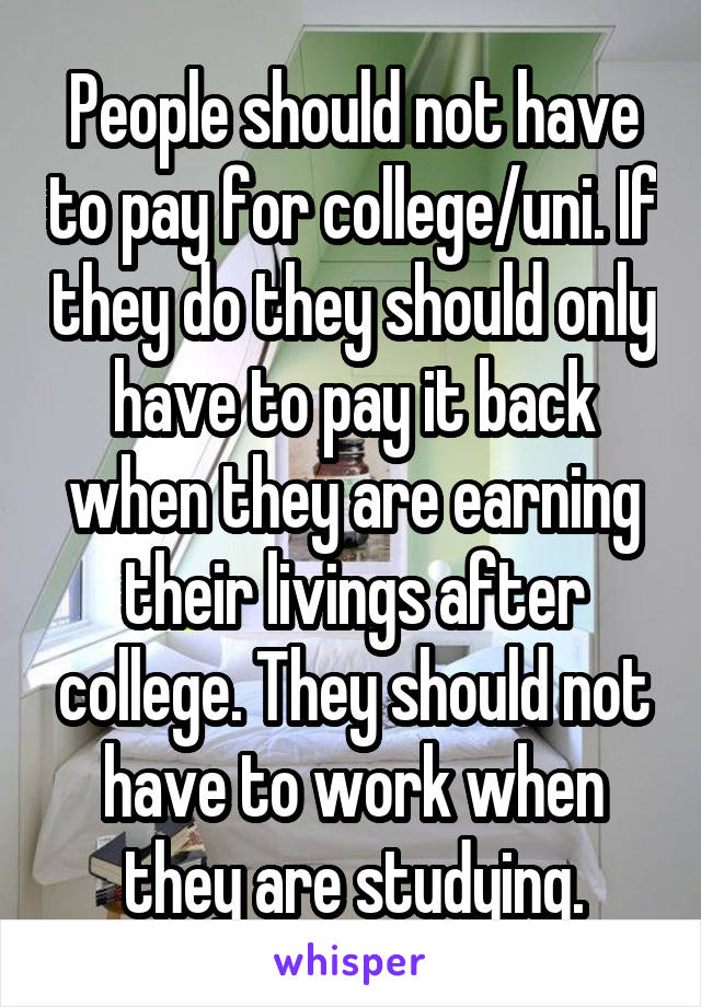 People should not have to pay for college/uni. If they do they should only have to pay it back when they are earning their livings after college. They should not have to work when they are studying.