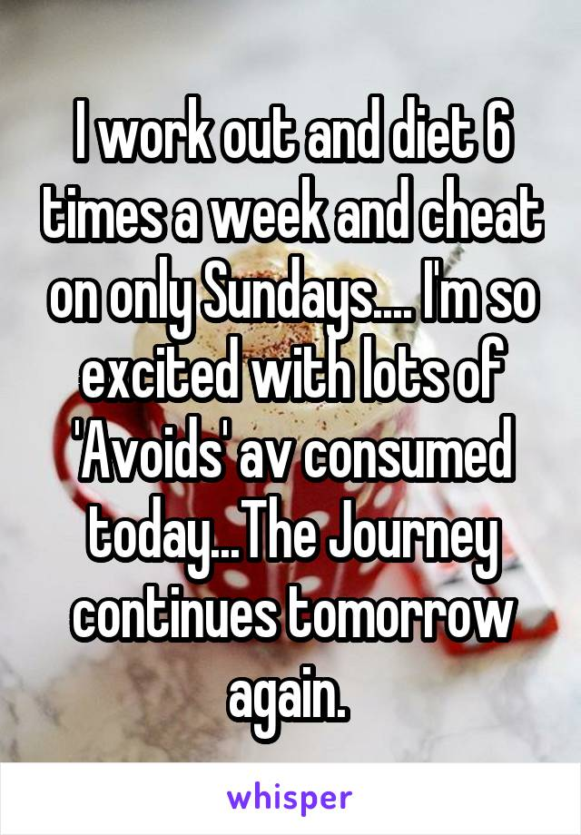 I work out and diet 6 times a week and cheat on only Sundays.... I'm so excited with lots of 'Avoids' av consumed today...The Journey continues tomorrow again.