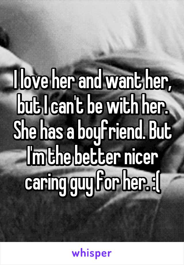 I love her and want her, but I can't be with her. She has a boyfriend. But I'm the better nicer caring guy for her. :(