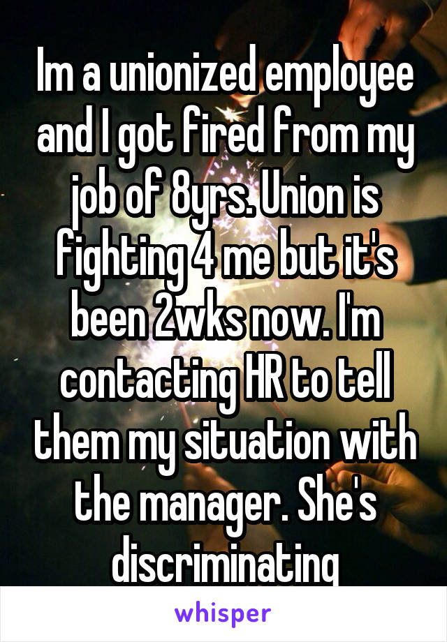 Im a unionized employee and I got fired from my job of 8yrs. Union is fighting 4 me but it's been 2wks now. I'm contacting HR to tell them my situation with the manager. She's discriminating