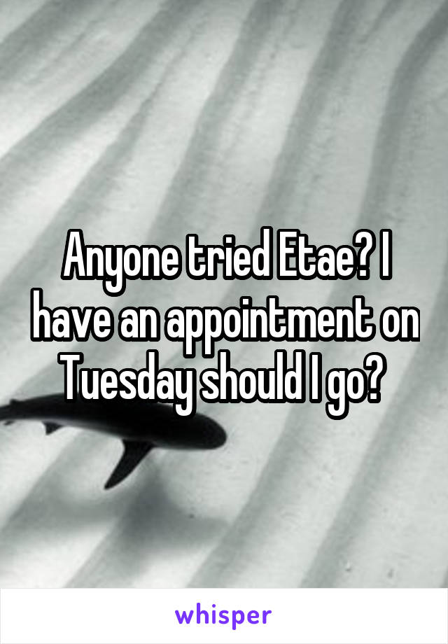 Anyone tried Etae? I have an appointment on Tuesday should I go?