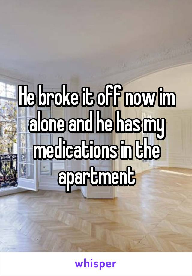 He broke it off now im alone and he has my medications in the apartment