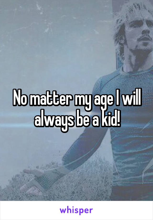 No matter my age I will always be a kid!