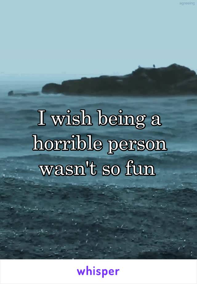I wish being a horrible person wasn't so fun