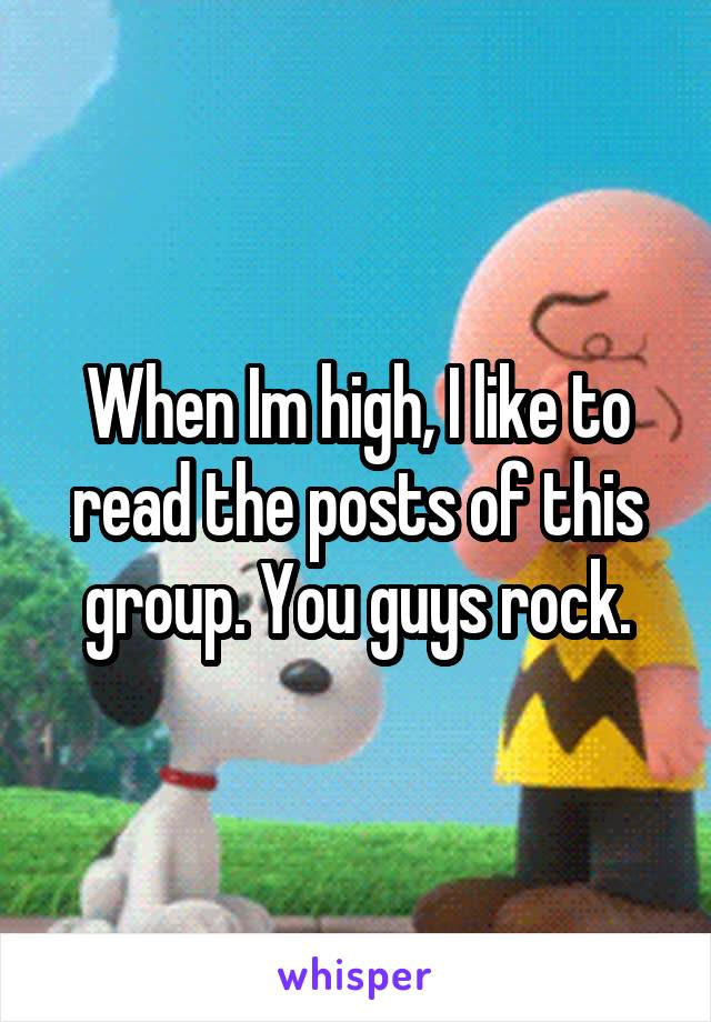 When Im high, I like to read the posts of this group. You guys rock.