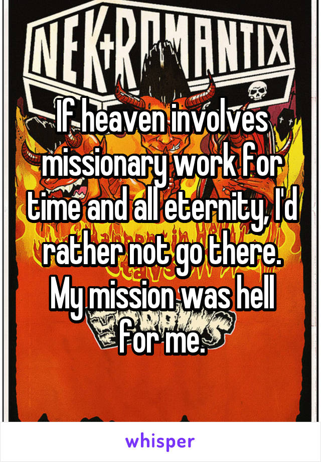 If heaven involves missionary work for time and all eternity, I'd rather not go there. My mission was hell for me.