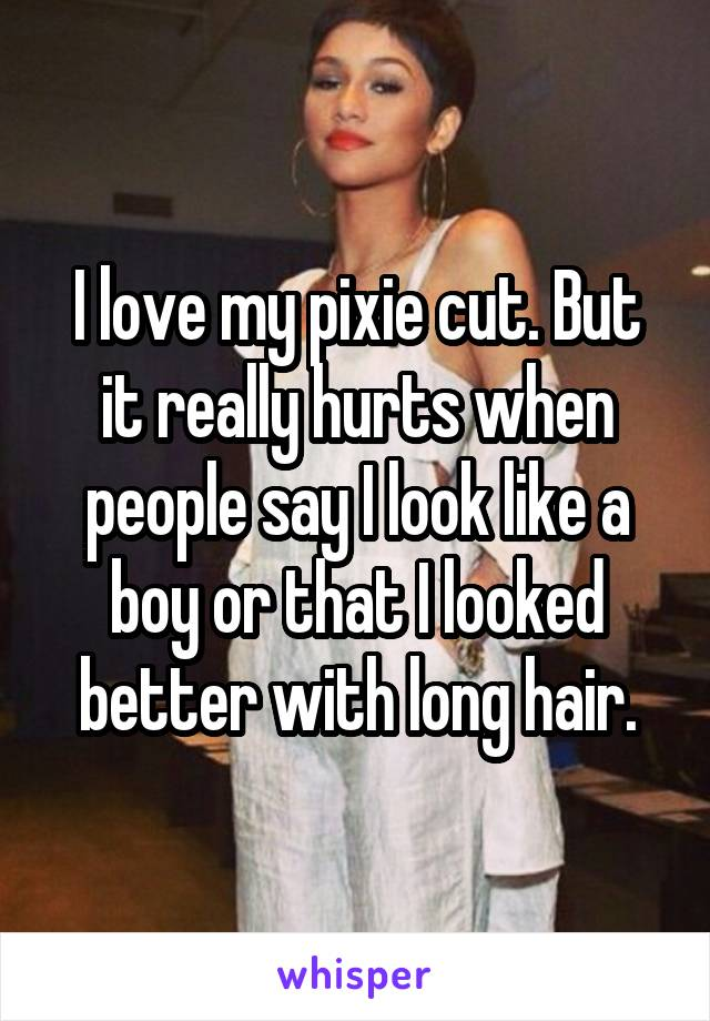 I love my pixie cut. But it really hurts when people say I look like a boy or that I looked better with long hair.