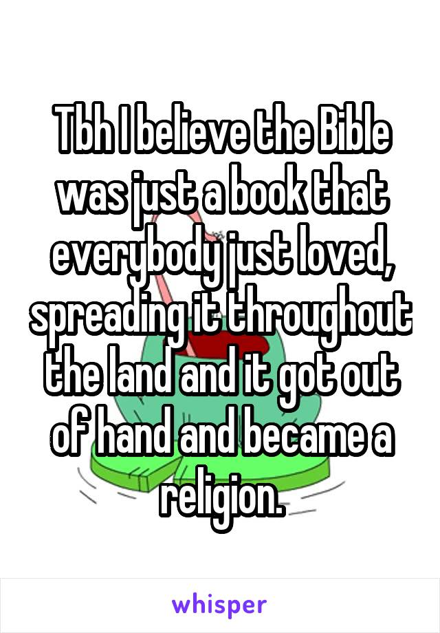 Tbh I believe the Bible was just a book that everybody just loved, spreading it throughout the land and it got out of hand and became a religion.