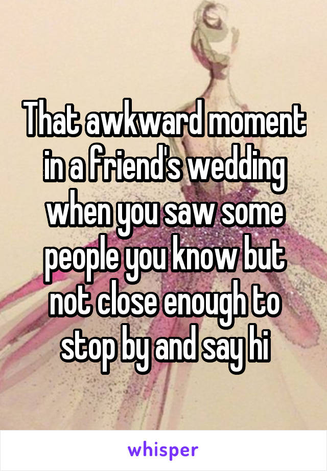 That awkward moment in a friend's wedding when you saw some people you know but not close enough to stop by and say hi
