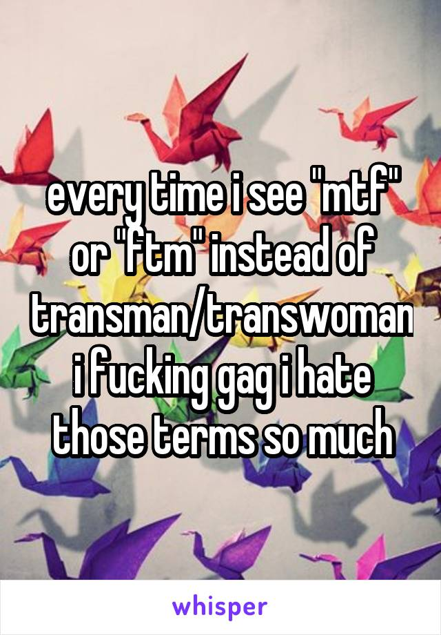 """every time i see """"mtf"""" or """"ftm"""" instead of transman/transwoman i fucking gag i hate those terms so much"""
