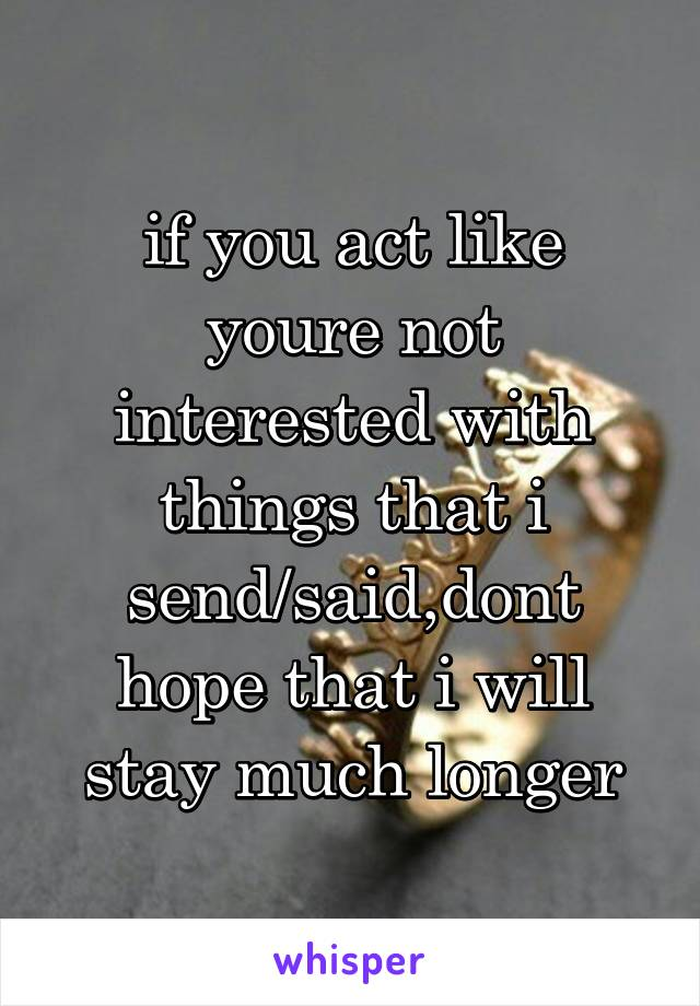 if you act like youre not interested with things that i send/said,dont hope that i will stay much longer