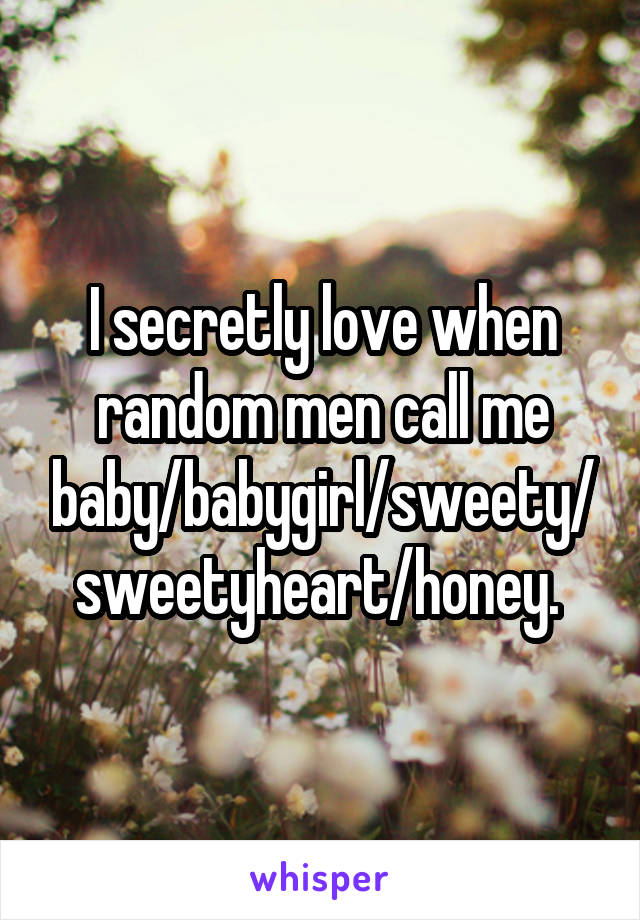 I secretly love when random men call me baby/babygirl/sweety/sweetyheart/honey.