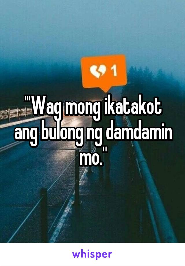 """""""'Wag mong ikatakot ang bulong ng damdamin mo."""""""