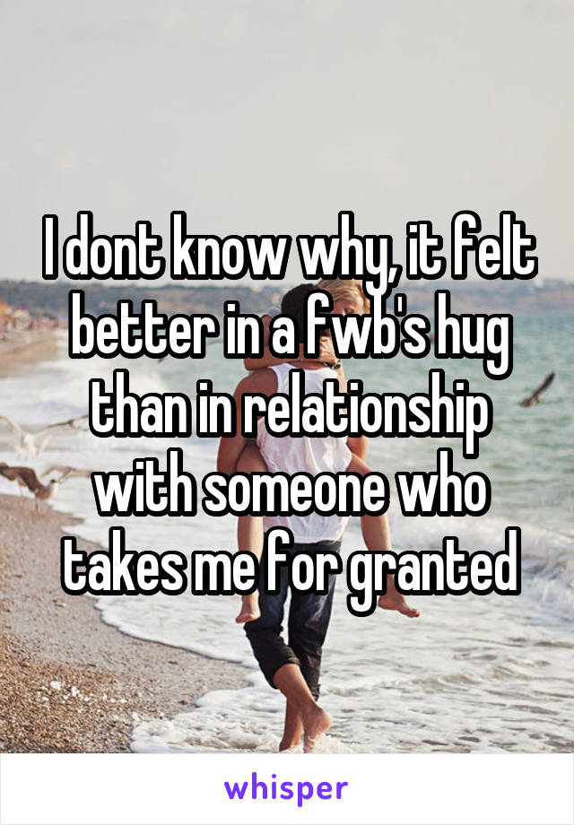 I dont know why, it felt better in a fwb's hug than in relationship with someone who takes me for granted