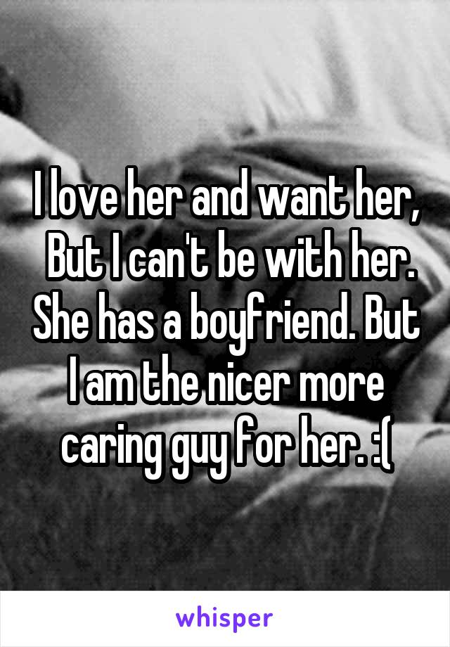 I love her and want her,  But I can't be with her. She has a boyfriend. But I am the nicer more caring guy for her. :(