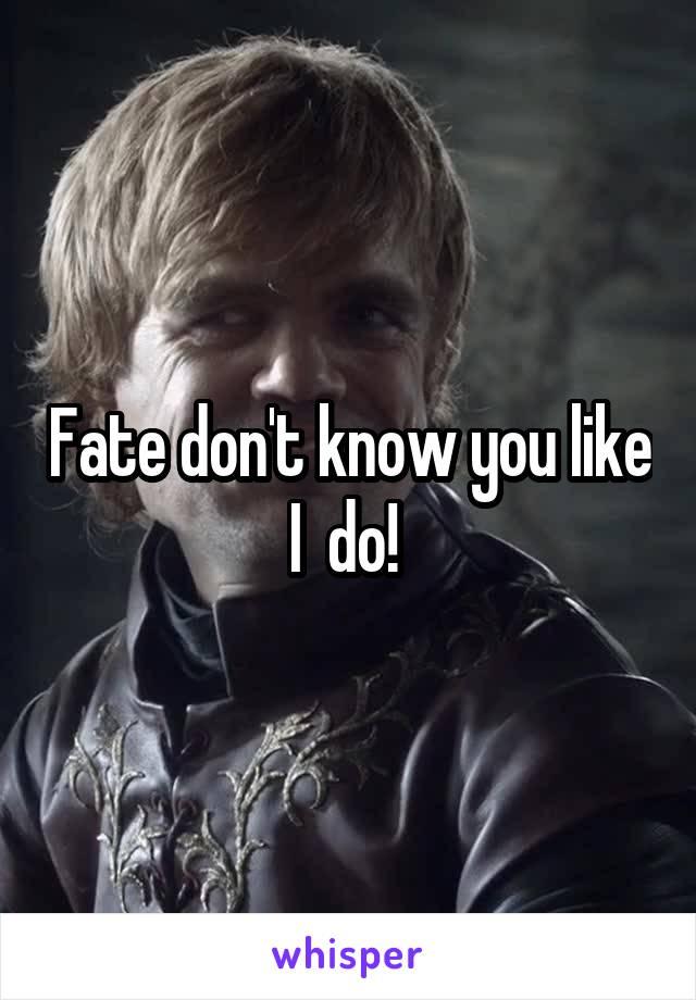 Fate don't know you like I  do!