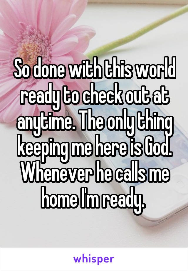 So done with this world ready to check out at anytime. The only thing keeping me here is God. Whenever he calls me home I'm ready.